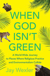 When God is Not Green: A World-wide Journey to Places Where Religious Practice and Environmentalism Collide by Jay Wexler
