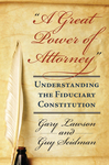 """A Great Power of Attorney"": Understanding the Fiduciary Constitution by Gary Lawson and Guy I. Seidman"