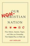 Our Non-Christian Nation: How Wiccans, Satanists, Atheists, and Other Non-Christians are Demanding Their Rightful Place in American Public Life by Jay Wexler